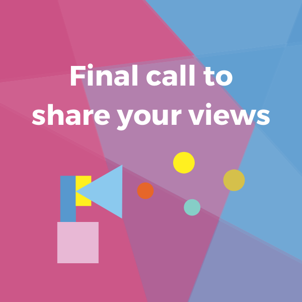 Final call to share your views